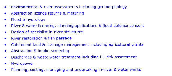 •	Environmental & river assessments including geomorphology •	Abstraction licence returns & metering •	Flood & hydrology •	River & water licencing, planning applications & flood defence consent •	Design of specialist in-river structures •	River restoration & fish passage •	Catchment land & drainage management including agricultural grants •	Abstraction & intake screening •	Discharges & waste water treatment including H1 risk assessment •	Hydropower •	Planning, costing, managing and undertaking in-river & water works
